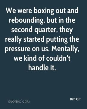 Kim Orr  - We were boxing out and rebounding, but in the second quarter, they really started putting the pressure on us. Mentally, we kind of couldn't handle it.