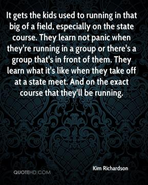 Kim Richardson  - It gets the kids used to running in that big of a field, especially on the state course. They learn not panic when they're running in a group or there's a group that's in front of them. They learn what it's like when they take off at a state meet. And on the exact course that they'll be running.