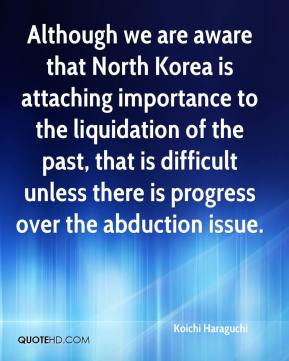 Koichi Haraguchi  - Although we are aware that North Korea is attaching importance to the liquidation of the past, that is difficult unless there is progress over the abduction issue.