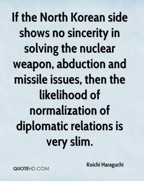Koichi Haraguchi  - If the North Korean side shows no sincerity in solving the nuclear weapon, abduction and missile issues, then the likelihood of normalization of diplomatic relations is very slim.