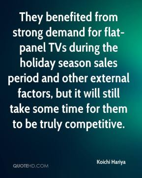 Koichi Hariya  - They benefited from strong demand for flat-panel TVs during the holiday season sales period and other external factors, but it will still take some time for them to be truly competitive.
