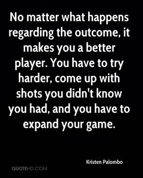 No matter what happens regarding the outcome, it makes you a better player. You have to try harder, come up with shots you didn't know you had, and you have to expand your game.