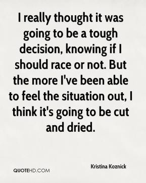 Kristina Koznick  - I really thought it was going to be a tough decision, knowing if I should race or not. But the more I've been able to feel the situation out, I think it's going to be cut and dried.