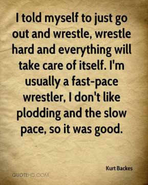 Kurt Backes  - I told myself to just go out and wrestle, wrestle hard and everything will take care of itself. I'm usually a fast-pace wrestler, I don't like plodding and the slow pace, so it was good.