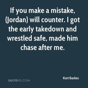 Kurt Backes  - If you make a mistake, (Jordan) will counter. I got the early takedown and wrestled safe, made him chase after me.