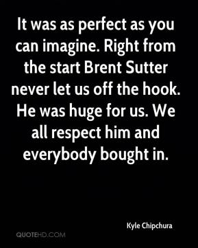 Kyle Chipchura  - It was as perfect as you can imagine. Right from the start Brent Sutter never let us off the hook. He was huge for us. We all respect him and everybody bought in.