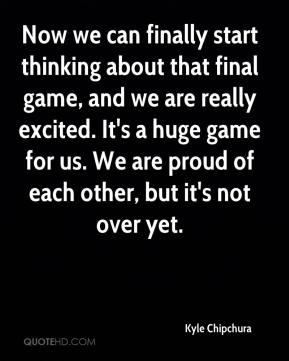 Kyle Chipchura  - Now we can finally start thinking about that final game, and we are really excited. It's a huge game for us. We are proud of each other, but it's not over yet.