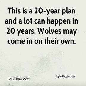 Kyle Patterson  - This is a 20-year plan and a lot can happen in 20 years. Wolves may come in on their own.