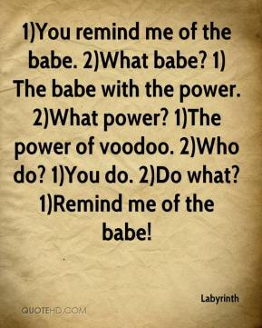 1)You remind me of the babe. 2)What babe? 1)The babe with the power. 2)What power? 1)The power of voodoo. 2)Who do? 1)You do. 2)Do what? 1)Remind me of the babe!