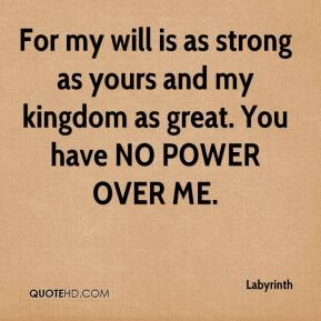 For my will is as strong as yours and my kingdom as great. You have NO POWER OVER ME.