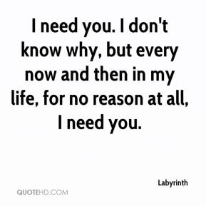 I need you. I don't know why, but every now and then in my life, for no reason at all, I need you.