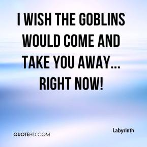 I wish the goblins would come and take you away... right now!