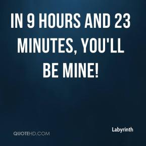 Labyrinth  - In 9 hours and 23 minutes, you'll be mine!
