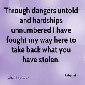 Through dangers untold and hardships unnumbered I have fought my way here to take back what you have stolen.