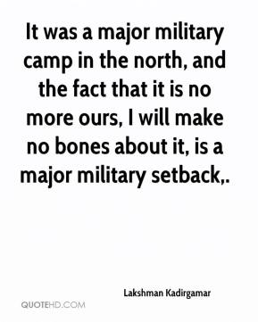 Lakshman Kadirgamar  - It was a major military camp in the north, and the fact that it is no more ours, I will make no bones about it, is a major military setback.