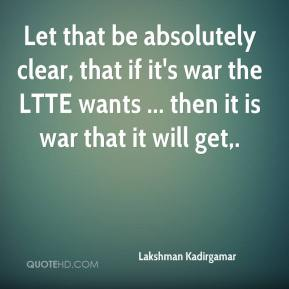 Let that be absolutely clear, that if it's war the LTTE wants ... then it is war that it will get.