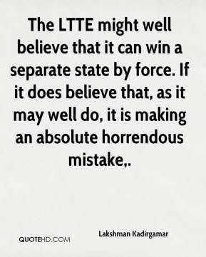 The LTTE might well believe that it can win a separate state by force. If it does believe that, as it may well do, it is making an absolute horrendous mistake.