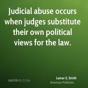 Judicial abuse occurs when judges substitute their own political views for the law.