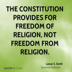Lamar S. Smith - The Constitution provides for freedom of religion, not freedom from religion.