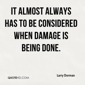 Larry Dorman  - it almost always has to be considered when damage is being done.