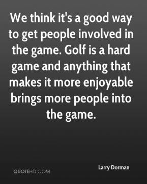 We think it's a good way to get people involved in the game. Golf is a hard game and anything that makes it more enjoyable brings more people into the game.