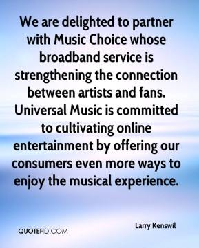 Larry Kenswil  - We are delighted to partner with Music Choice whose broadband service is strengthening the connection between artists and fans. Universal Music is committed to cultivating online entertainment by offering our consumers even more ways to enjoy the musical experience.