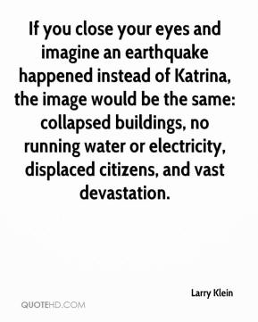 Larry Klein  - If you close your eyes and imagine an earthquake happened instead of Katrina, the image would be the same: collapsed buildings, no running water or electricity, displaced citizens, and vast devastation.