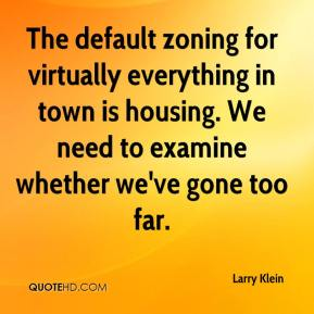 Larry Klein  - The default zoning for virtually everything in town is housing. We need to examine whether we've gone too far.