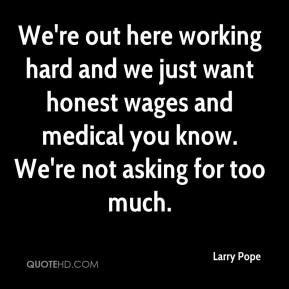Larry Pope  - We're out here working hard and we just want honest wages and medical you know. We're not asking for too much.