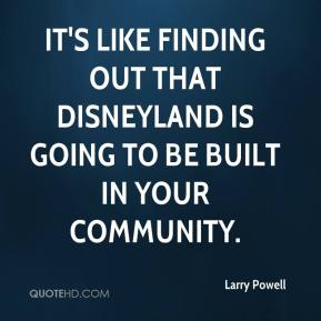 Larry Powell  - It's like finding out that Disneyland is going to be built in your community.