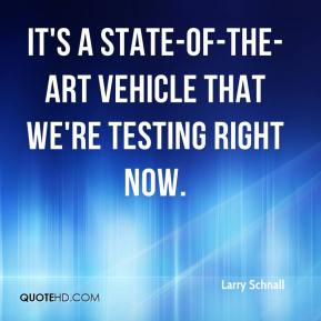 Larry Schnall  - It's a state-of-the-art vehicle that we're testing right now.