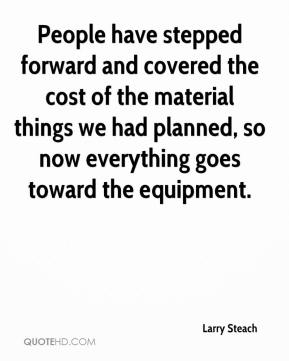 Larry Steach  - People have stepped forward and covered the cost of the material things we had planned, so now everything goes toward the equipment.