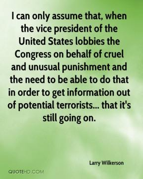 Larry Wilkerson  - I can only assume that, when the vice president of the United States lobbies the Congress on behalf of cruel and unusual punishment and the need to be able to do that in order to get information out of potential terrorists... that it's still going on.