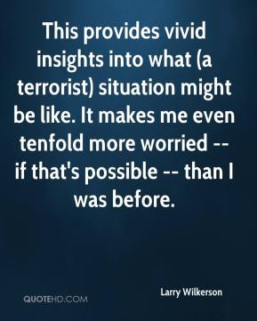 Larry Wilkerson  - This provides vivid insights into what (a terrorist) situation might be like. It makes me even tenfold more worried -- if that's possible -- than I was before.