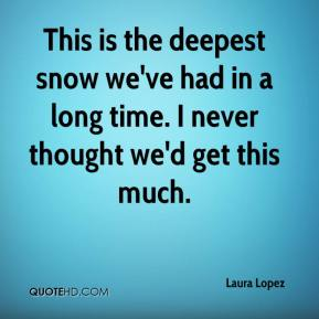 Laura Lopez  - This is the deepest snow we've had in a long time. I never thought we'd get this much.
