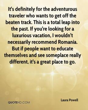 Laura Powell  - It's definitely for the adventurous traveler who wants to get off the beaten track. This is a total leap into the past. If you're looking for a luxurious vacation, I wouldn't necessarily recommend Romania. But if people want to educate themselves and see someplace really different, it's a great place to go.