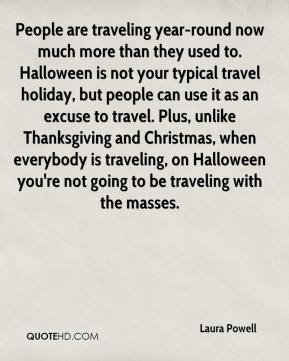 Laura Powell  - People are traveling year-round now much more than they used to. Halloween is not your typical travel holiday, but people can use it as an excuse to travel. Plus, unlike Thanksgiving and Christmas, when everybody is traveling, on Halloween you're not going to be traveling with the masses.