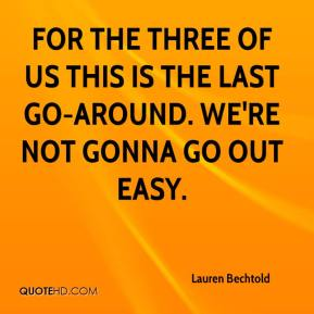 Lauren Bechtold  - For the three of us this is the last go-around. We're not gonna go out easy.