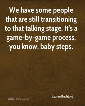 Lauren Bechtold  - We have some people that are still transitioning to that talking stage. It's a game-by-game process, you know, baby steps.