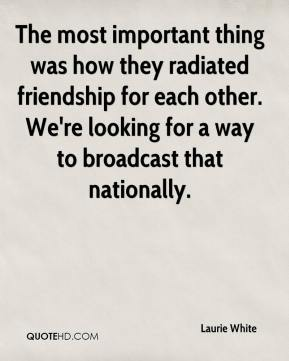 Laurie White  - The most important thing was how they radiated friendship for each other. We're looking for a way to broadcast that nationally.