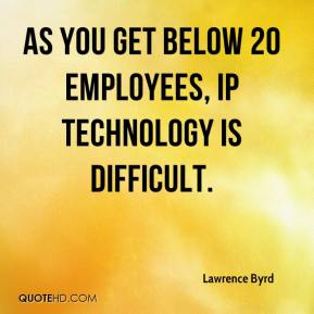Lawrence Byrd  - As you get below 20 employees, IP technology is difficult.