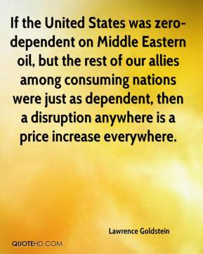 Lawrence Goldstein  - If the United States was zero-dependent on Middle Eastern oil, but the rest of our allies among consuming nations were just as dependent, then a disruption anywhere is a price increase everywhere.