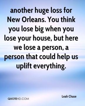 Leah Chase  - another huge loss for New Orleans. You think you lose big when you lose your house, but here we lose a person, a person that could help us uplift everything.