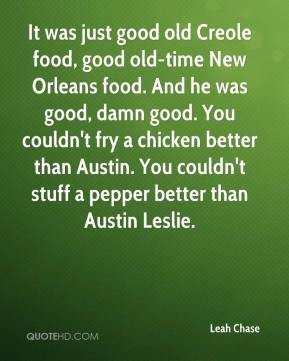 Leah Chase  - It was just good old Creole food, good old-time New Orleans food. And he was good, damn good. You couldn't fry a chicken better than Austin. You couldn't stuff a pepper better than Austin Leslie.