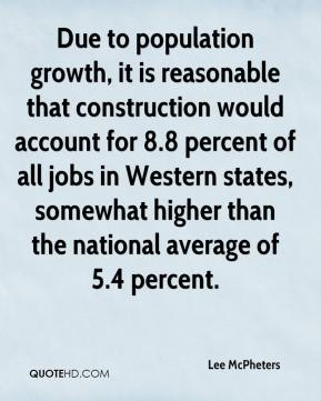 Lee McPheters  - Due to population growth, it is reasonable that construction would account for 8.8 percent of all jobs in Western states, somewhat higher than the national average of 5.4 percent.