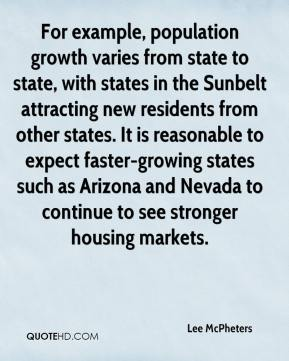 Lee McPheters  - For example, population growth varies from state to state, with states in the Sunbelt attracting new residents from other states. It is reasonable to expect faster-growing states such as Arizona and Nevada to continue to see stronger housing markets.