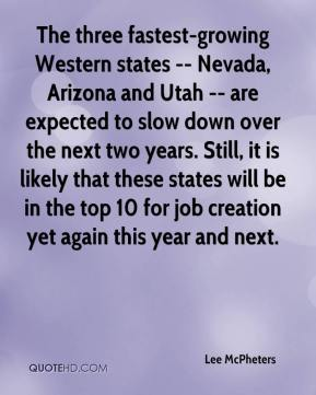 Lee McPheters  - The three fastest-growing Western states -- Nevada, Arizona and Utah -- are expected to slow down over the next two years. Still, it is likely that these states will be in the top 10 for job creation yet again this year and next.