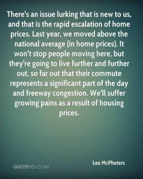 Lee McPheters  - There's an issue lurking that is new to us, and that is the rapid escalation of home prices. Last year, we moved above the national average (in home prices). It won't stop people moving here, but they're going to live further and further out, so far out that their commute represents a significant part of the day and freeway congestion. We'll suffer growing pains as a result of housing prices.