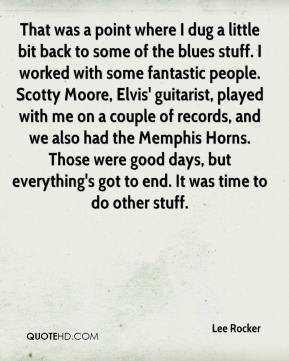 Lee Rocker  - That was a point where I dug a little bit back to some of the blues stuff. I worked with some fantastic people. Scotty Moore, Elvis' guitarist, played with me on a couple of records, and we also had the Memphis Horns. Those were good days, but everything's got to end. It was time to do other stuff.