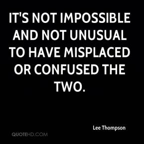 Lee Thompson  - It's not impossible and not unusual to have misplaced or confused the two.
